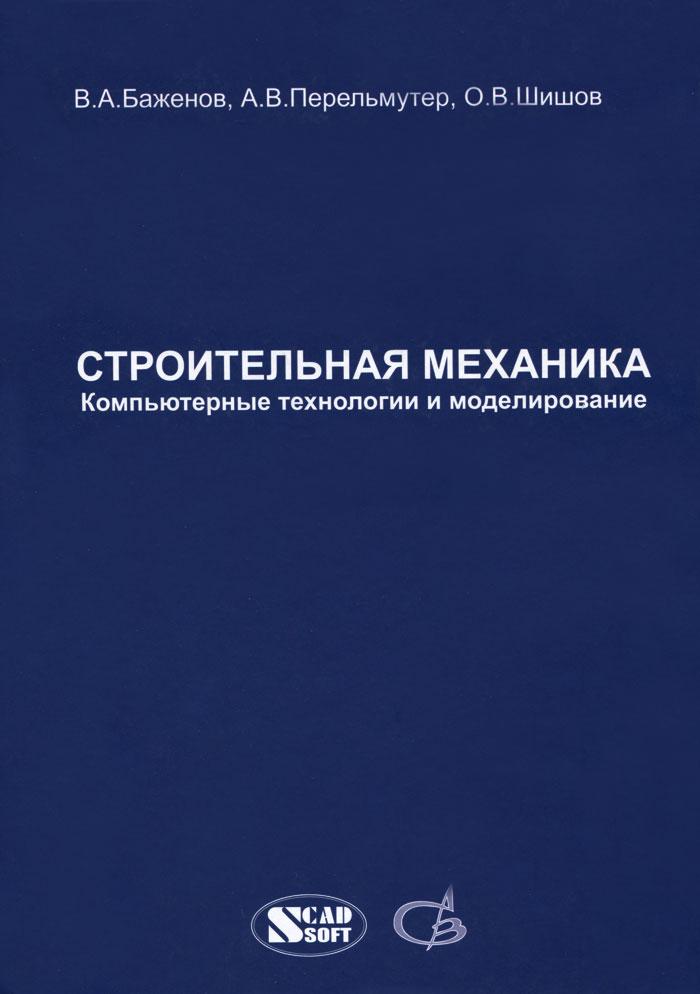 В. А. Баженов, А. В. Перельмутер, О. В. Шишов Строительная механика. Компьютерные технологии и моделирование. Учебник краткий курс строительной механики