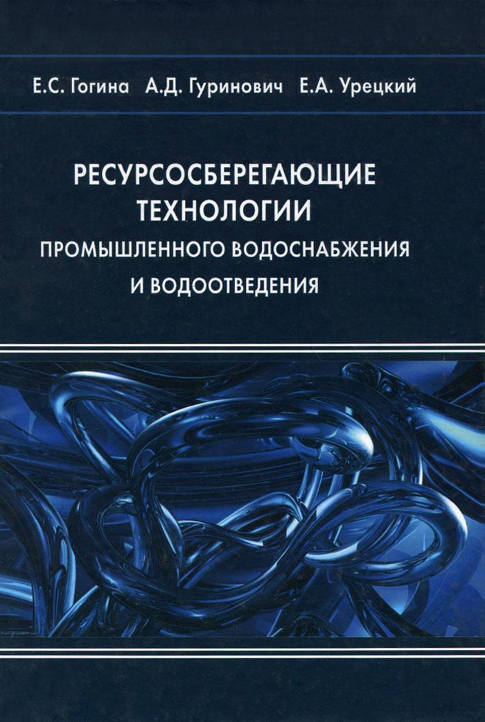 Е. С. Гогина, А. Д. Гуринович, Е. А. Урецкий Ресурсосберегающие технологии промышленного водоснабжения и водоотведения