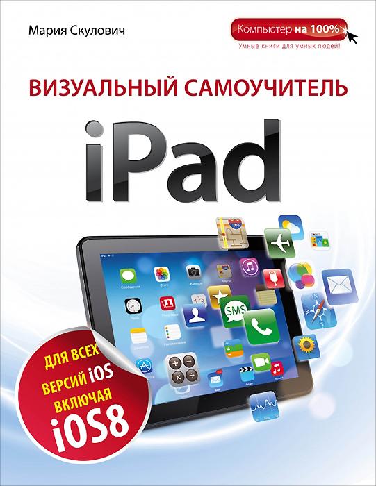 Мария Скулович Визуальный самоучитель iPad