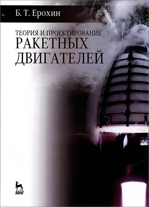 Б. Т. Ерохин Теория и проектирование ракетных двигателей. Учебник юрий соколкин технологическая механика топливных магистралей жидкостных ракетных двигателей