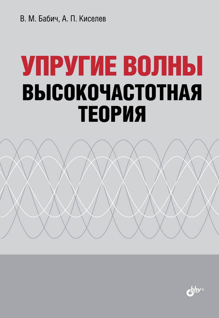 В. М. Бабич, А. П. Киселев Упругие волны. Высокочастотная теория алексей забелин акустоэлектроника расчет характеристик объемных акустических волн в кристаллах