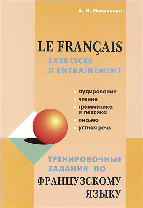 А. И. Иванченко Тренировочные задания по французскому языку / Le francais: Exercices d'entrainement самоучитель по французскому языку для начинающих