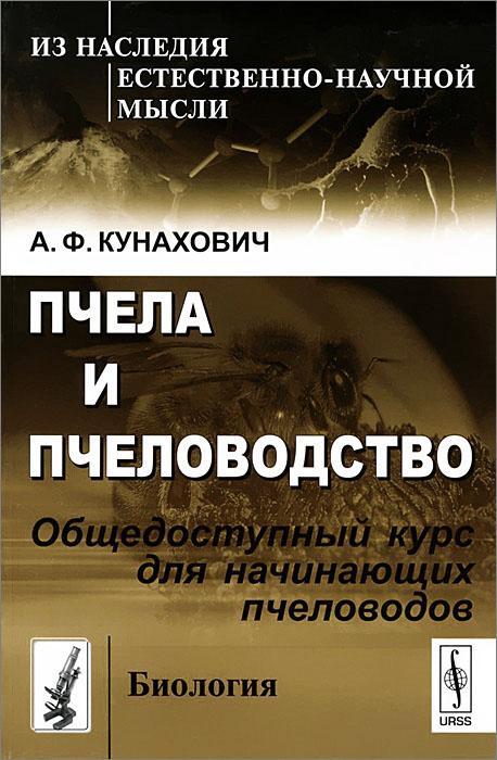 А. Ф. Кунахович Пчела и пчеловодство. Общедоступный курс для начинающих пчеловодов