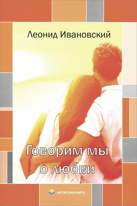 Леонид Ивановский Говорим мы о любви
