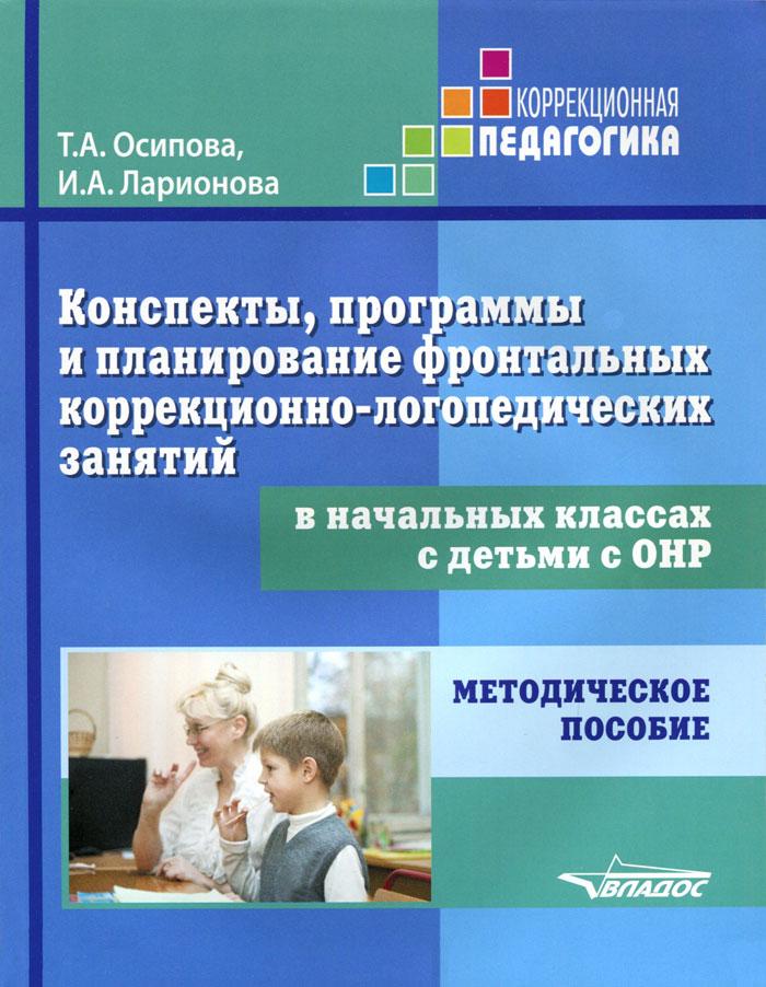 Конспекты, программы и планирование фронтальных коррекционно-логопедических занятий в начальных классах с детьми с ОНР. Методическое пособие