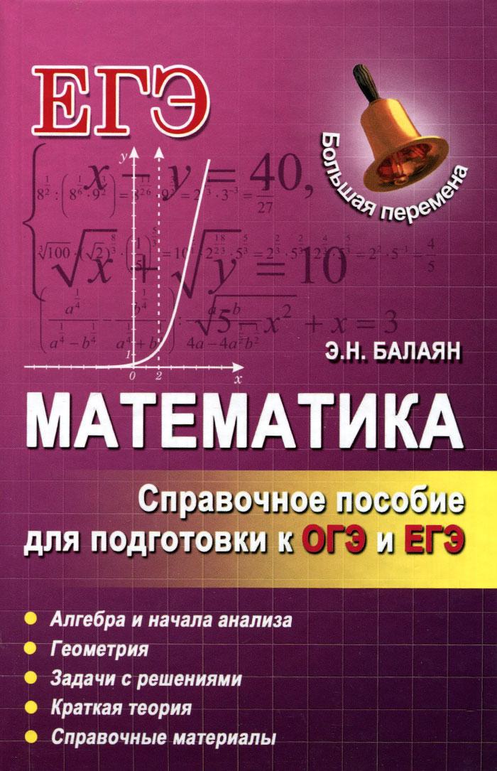 Э. Н. Балаян Математика. Справочное пособие для подготовки к ОГЭ и ЕГЭ