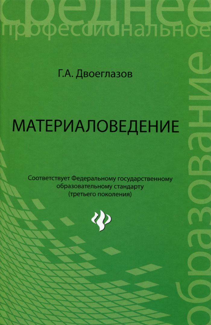 Г. А. Двоеглазов Материаловедение. Учебник