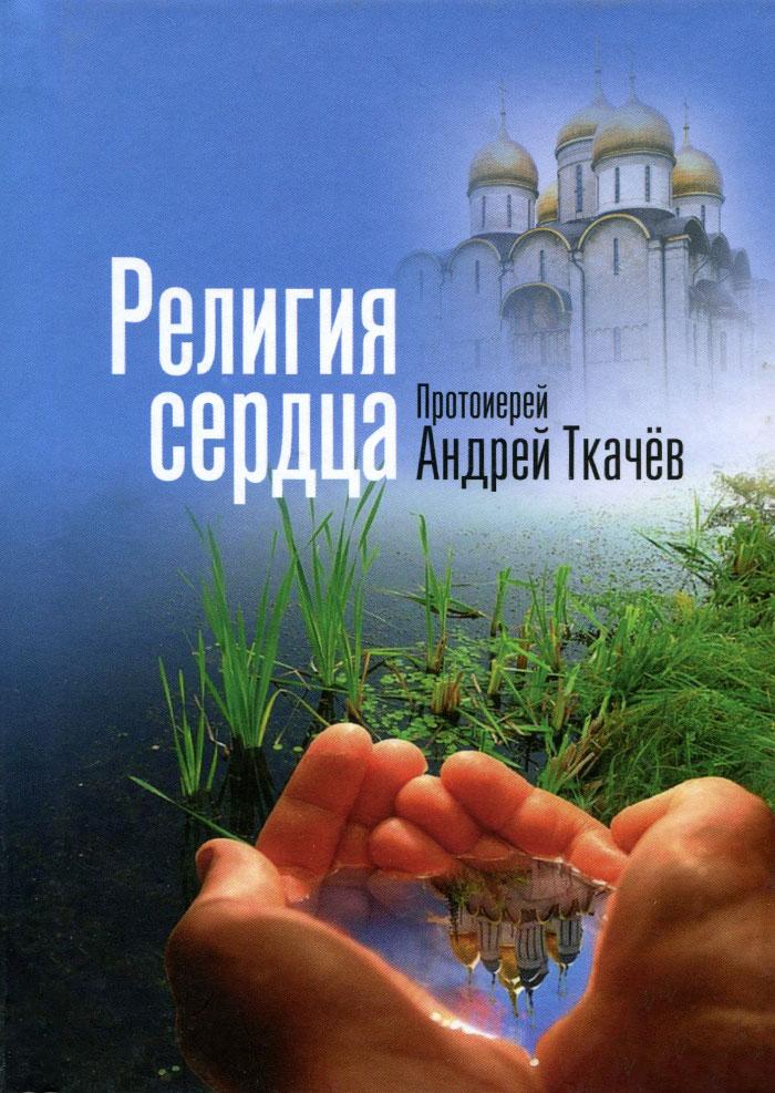 Религия сердца. Протоиерей Андрей Ткачёв