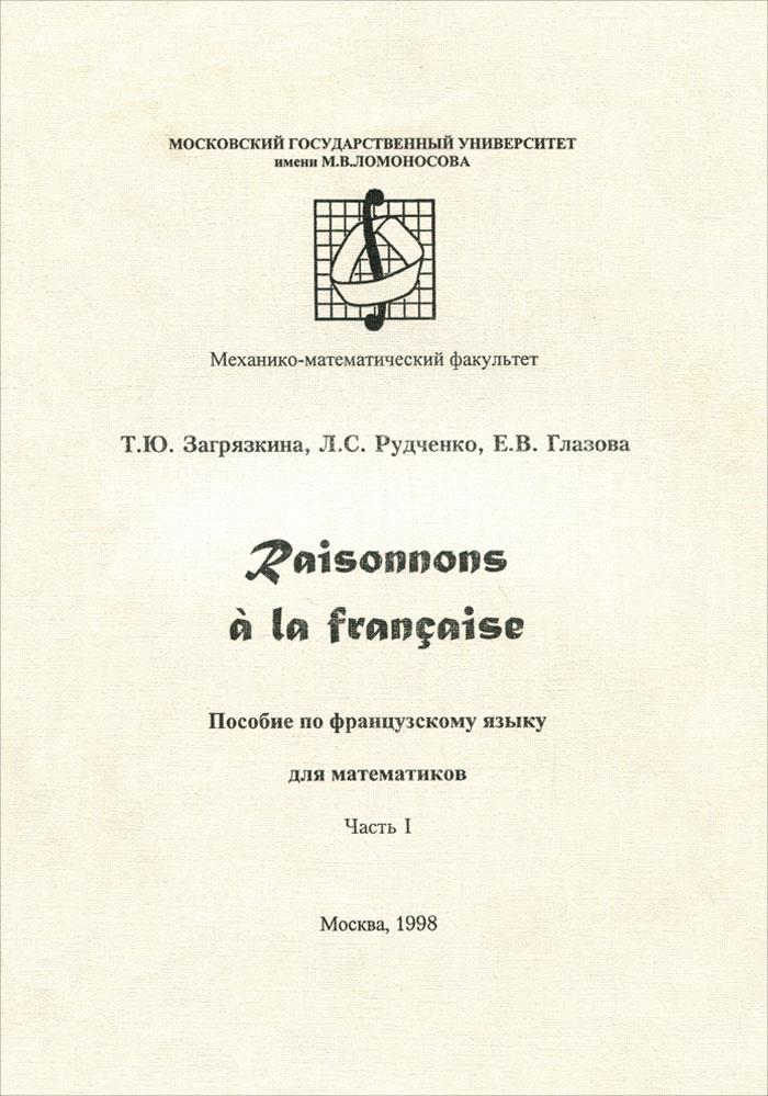 цены Т. Ю. Загрязкина, Л. С. Рудченко, Е. В. Глазова Raisonnons a la francaise / Давайте рассуждать по-французски. Часть 1