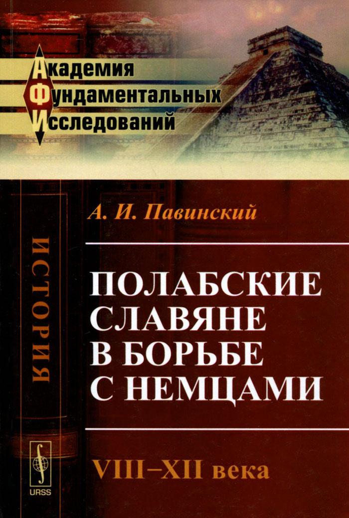 Полабские славяне в борьбе с немцами. VIII-XII века. Историческое исследование. А. И. Павинский