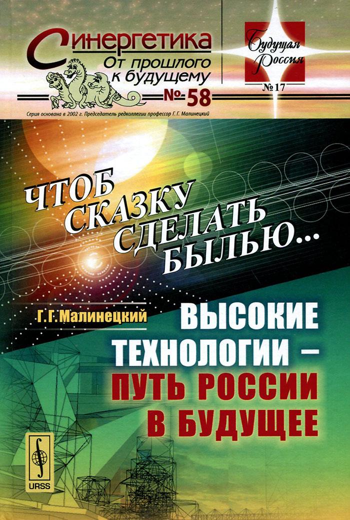 Чтоб сказку сделать былью... Высокие технологии - путь России в будущее. Г. Г. Малинецкий