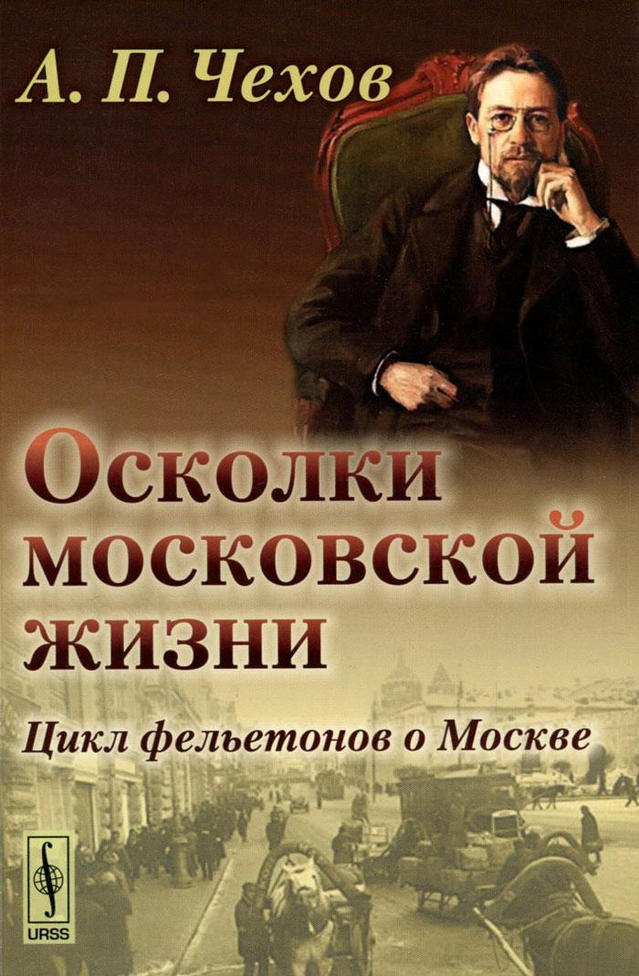 А. П. Чехов Осколки московской жизни. Цикл фельетонов о Москве