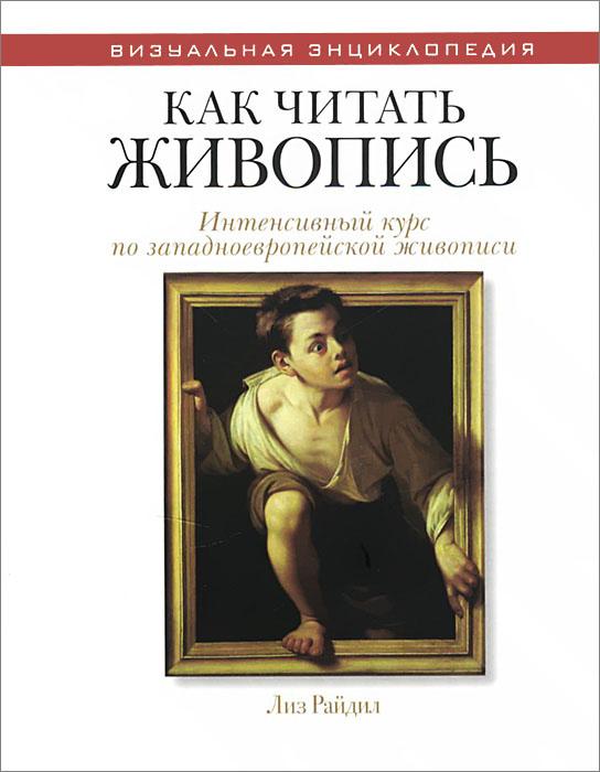 Лиз Райдил Как читать живопись. Интенсивный курс по западноевропейской живописи бытовые образы в западноевропейской живописи xv xvii веков реальность и символика