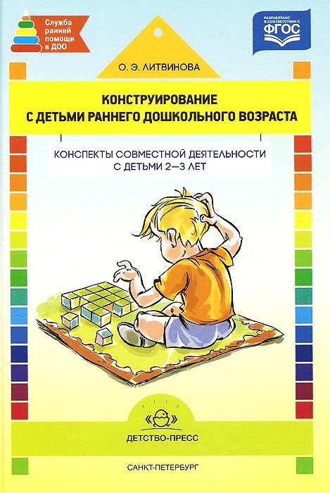 Конструирование с детьми раннего дошкольного возраста. Конспекты совместной деятельности с детьми 2-3 лет. Учебное пособие