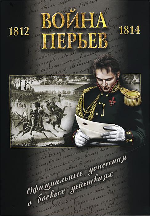 Война перьев. Официальные донесения о боевых действиях 1812-1814 гг.