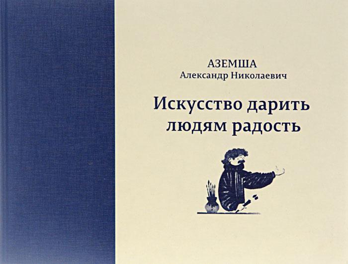 Аземша Александр Николаевич. Искусство дарить людям радость список книг от невзорова