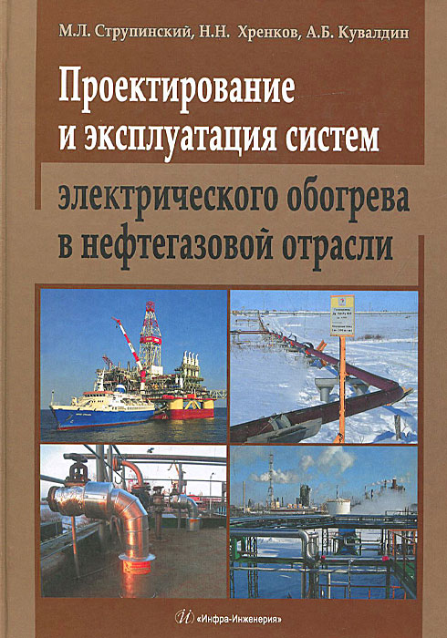 М. Л. Струпинский, Н. Н. Хренков, А. Б. Кувалдин Проектирование и эксплуатация систем электрического обогрева в нефтегазовой отрасли