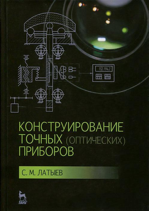 С. М. Латыев. Конструирование точных (оптических) приборов. Учебное пособие