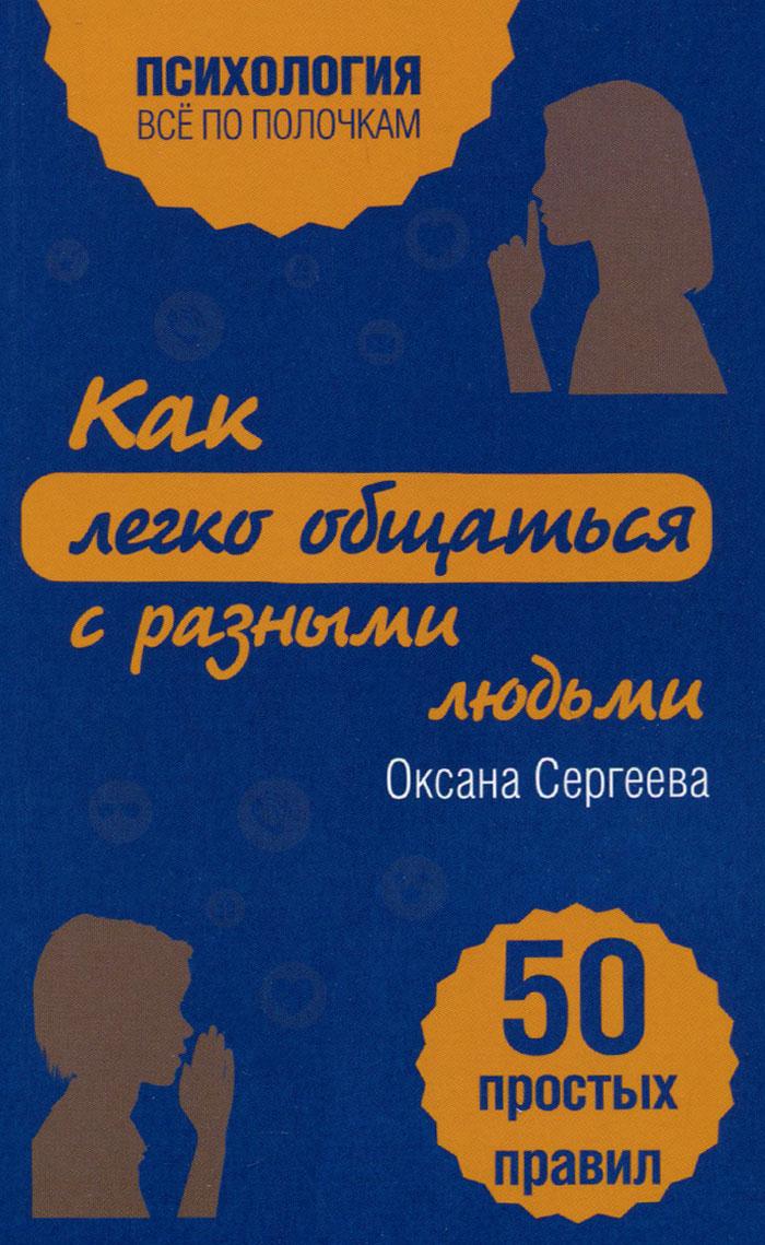 Оксана Сергеева Как легко общаться с разными людьми. 50 простых правил