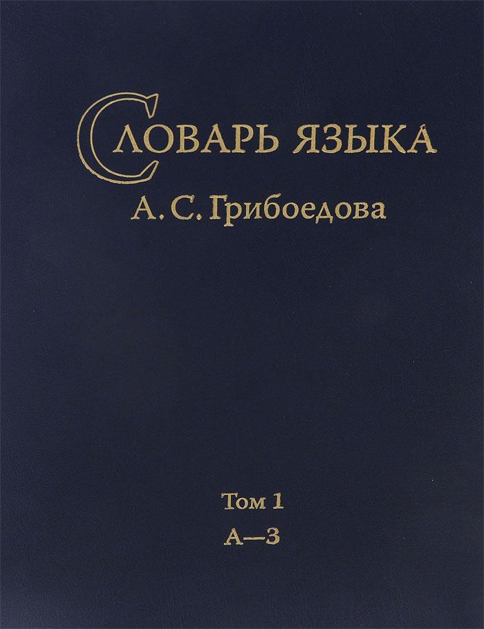 Словарь языка А. С. Грибоедова. Том.1. А-З