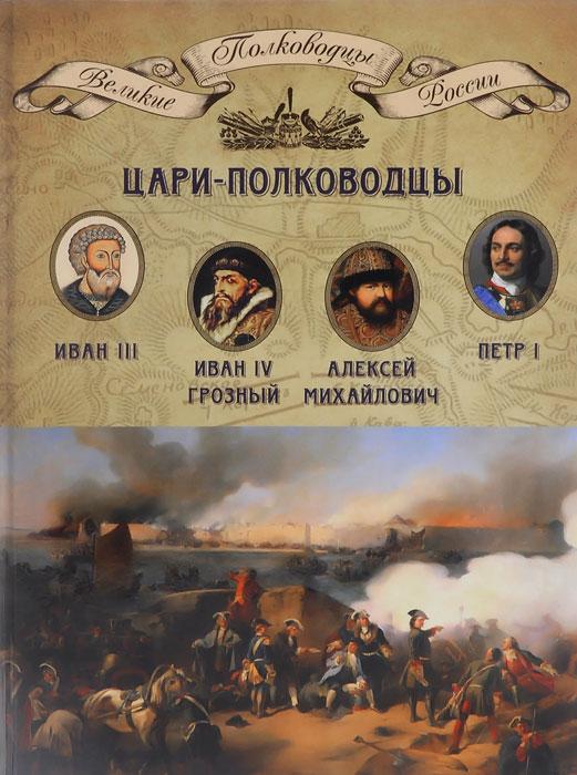 Цари-полководцы. Иван III Васильевич, Иван IV Грозный, Алексей Михайлович Тишайший, Петр I Великий