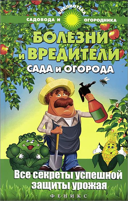 С. И. Калюжный Болезни и вредители сада и огорода. Все секреты успешной защиты урожая