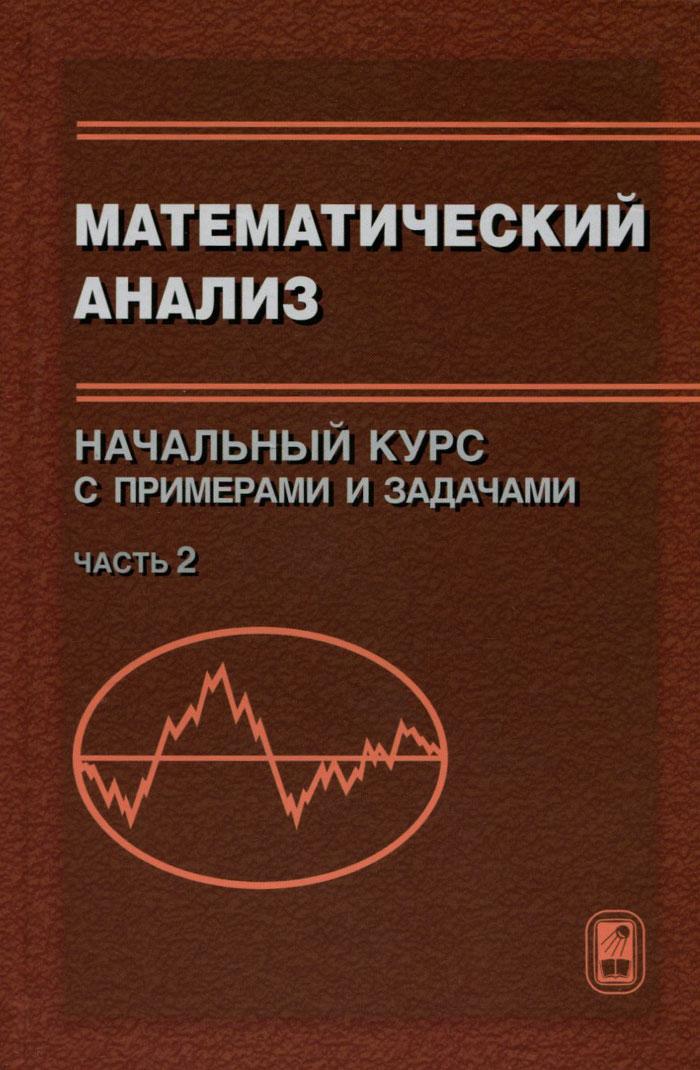 Математический анализ. Начальный курс с примерами и задачами. Часть 2