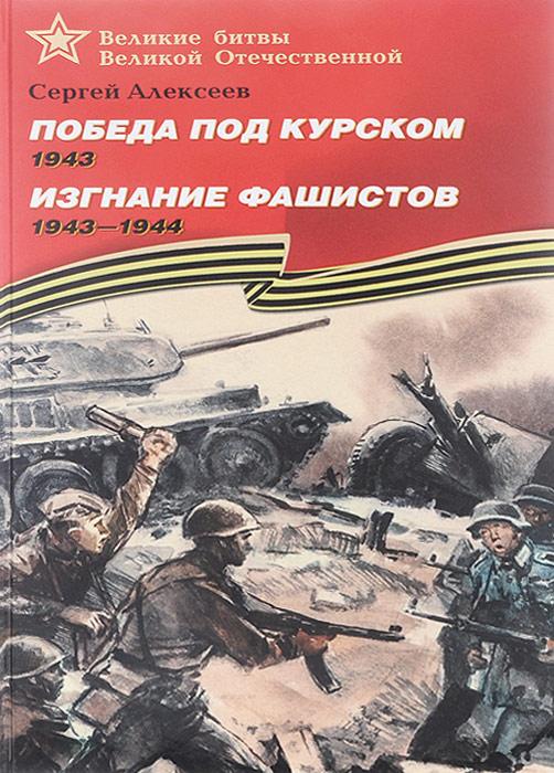 Сергей Алексеев Победа под Курском. 1943. Изгнание фашистов. 1943-1944