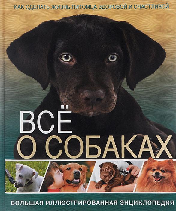 Все о собаках. Большая иллюстрированная энциклопедия иллюстрированная книга о собаках