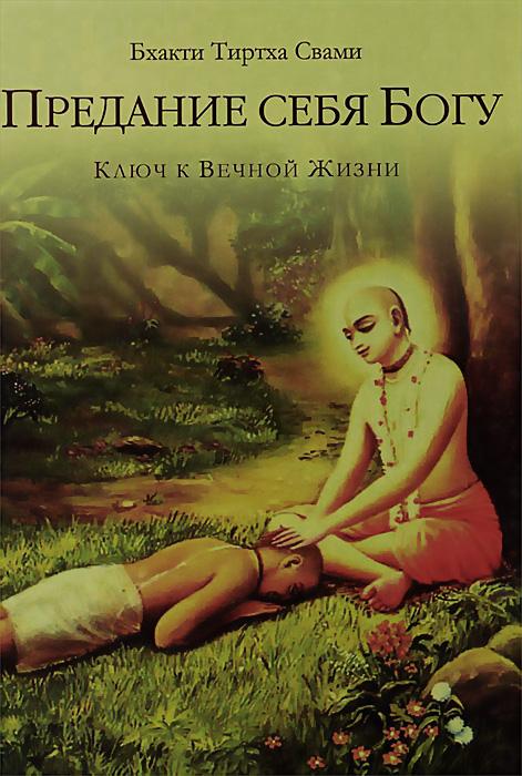 Предание себя Богу. Ключ к вечной жизни. Бхакти Тиртха Свами
