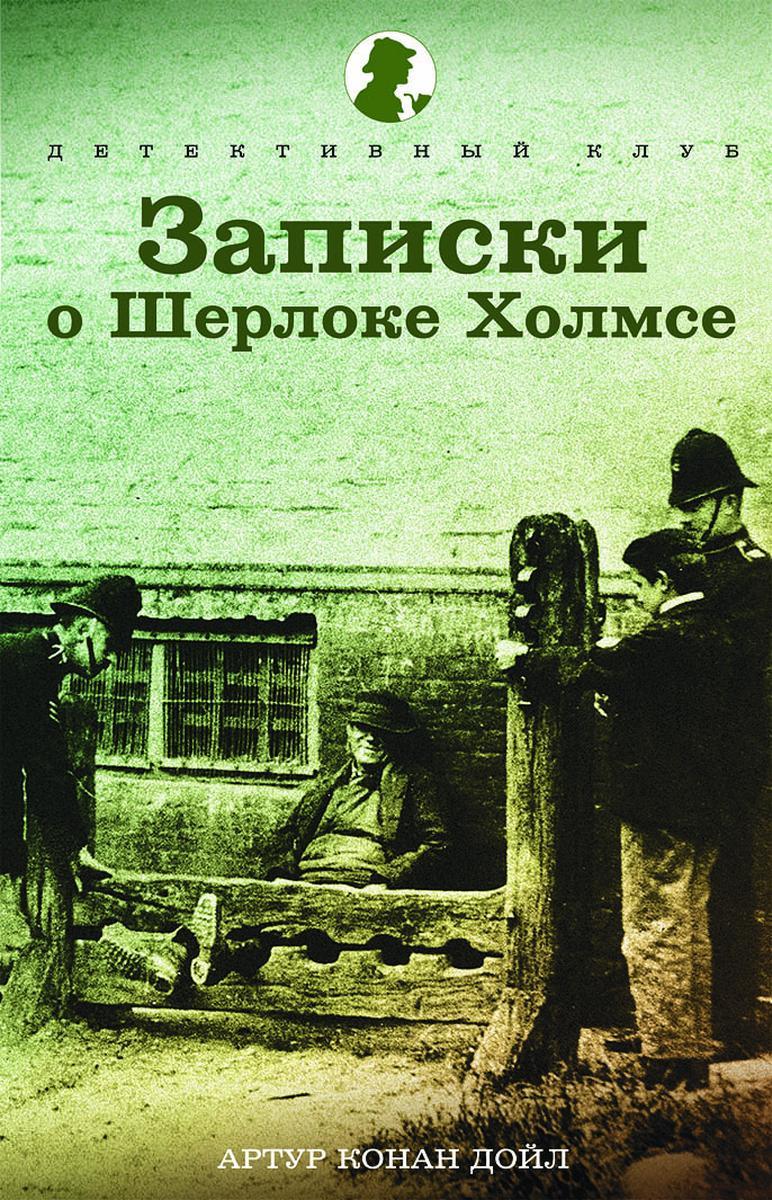 Артур Конан Дойл Записки о Шерлоке Холмсе артур конан дойл записки о шерлоке холмсе