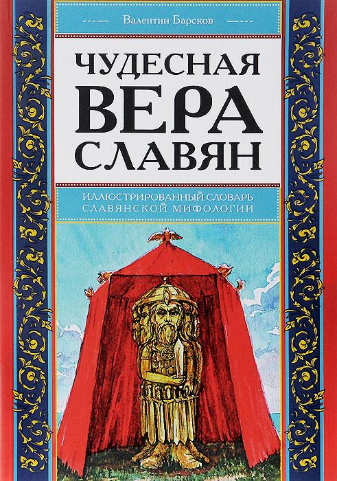 Чудесная вера славян. Иллюстрированный словарь славянской мифологии