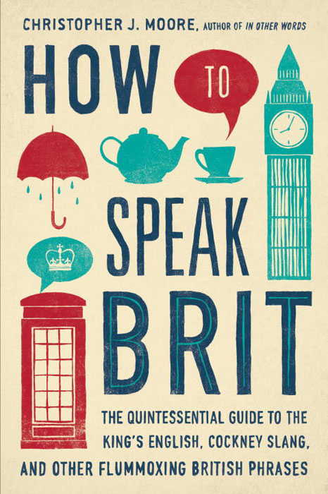 How to Speak Brit: The Quintessential Guide to the King's English, Cockney Slang, and Other Flummoxing British Phrases speak up учебник