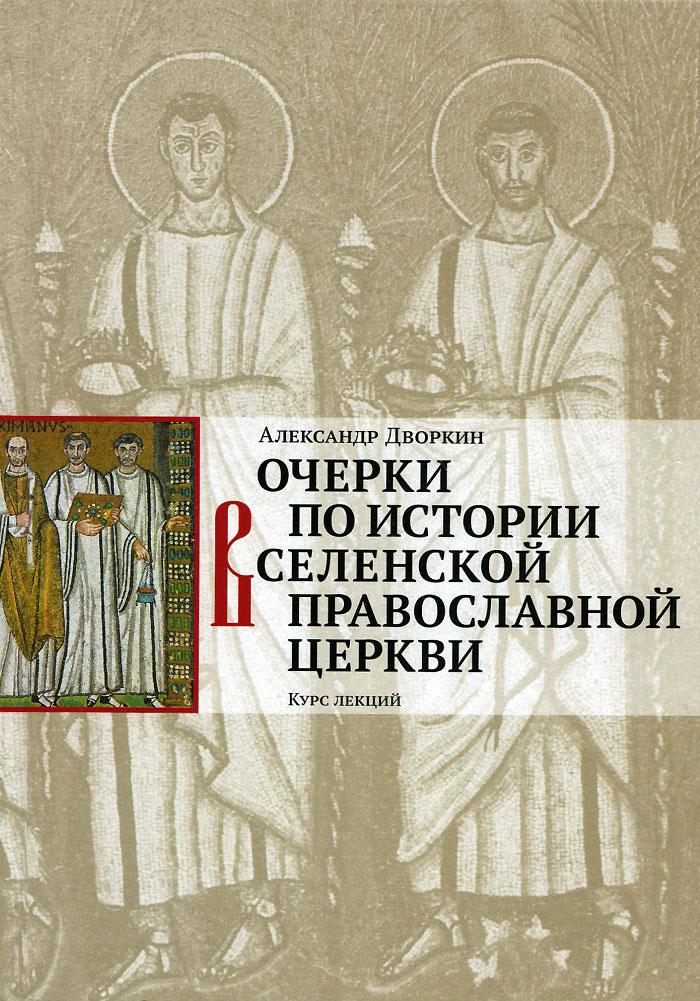Очерки по истории Вселенской Православной Церкви. Александр Дворкин