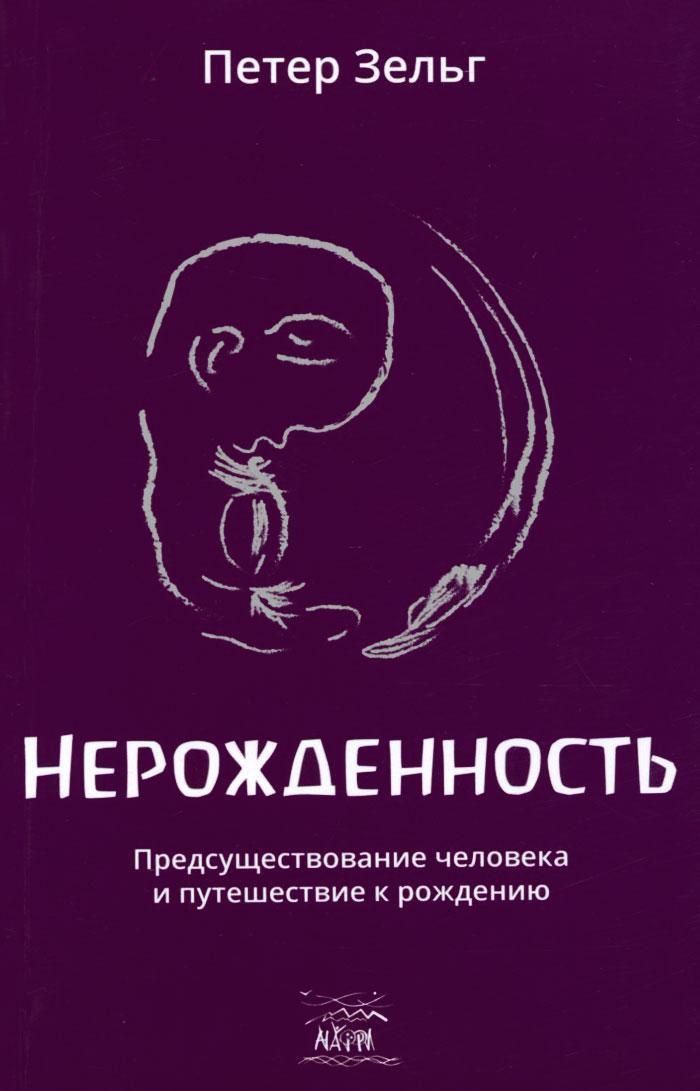 Нерожденность. Предсуществование человека и путешествие к рождению. Петер Зельг