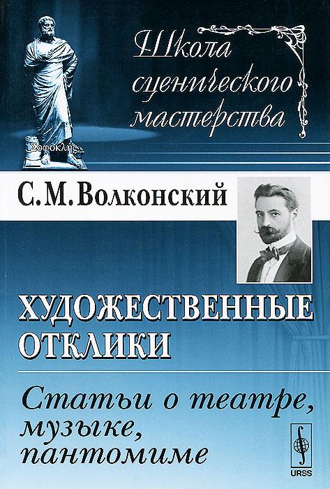 С. М. Волконский Художественные отклики. Статьи о театре, музыке, пантомиме