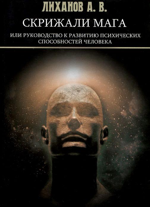 А. В. Лиханов Скрижали Мага, или Руководство к развитию психических способностей человека