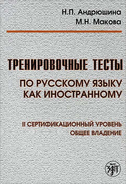 Zakazat.ru: Тренировочные тесты по Русскому языку как иностранному. 2 сертификационный уровень. Общее владение. Н. П. Андрюшина, М. Н. Макова