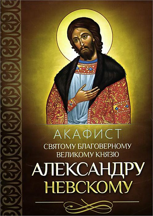 Акафист святому благоверному великому князю Александру Невскому александр трофимов акафист святому праведному иоанну русскому