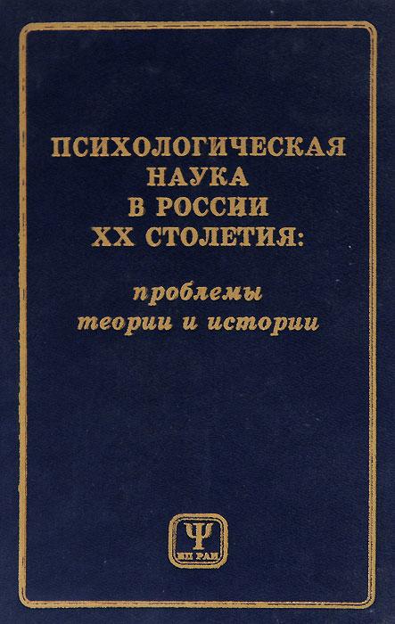 Психологическая наука в России XX столетия. Проблемы теории и истории