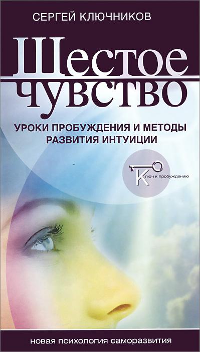 Сергей Ключников Шестое чувство. Уроки пробуждения и методы развития интуиции сергей галиуллин чувство вины илегкие наркотики