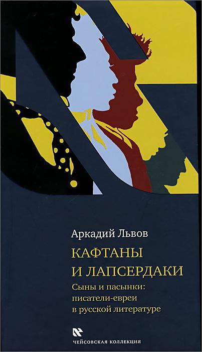 Аркадий Львов Кафтаны и лапсердаки. Сыны и пасынки. Писатели евреи в русской литературе цена