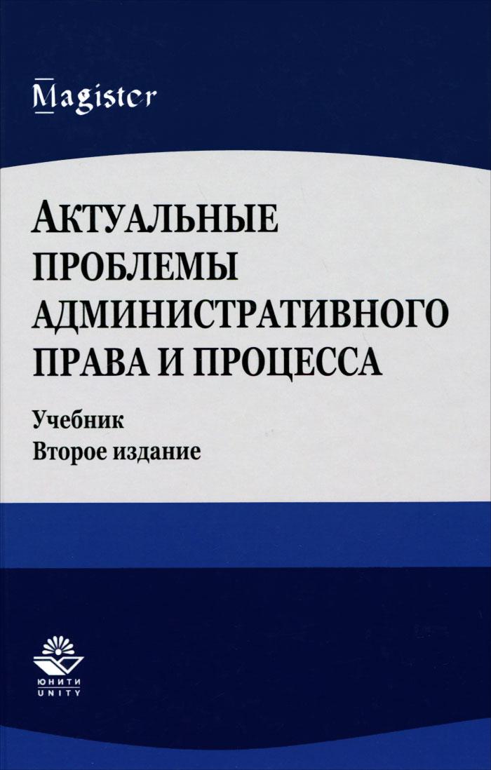 Актуальные проблемы административного права и процесса. Учебник