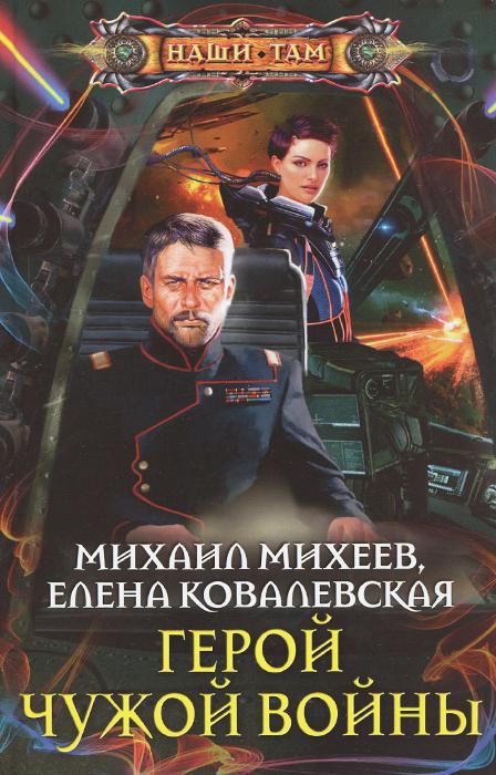 Михаил Михеев, Елена Ковалевская Герой чужой войны елена хаецкая звездные войны тридевятая галактика навсегда