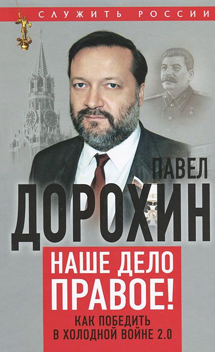 Павел Дорохин Наше дело правое! Как победить в холодной войне 2.0