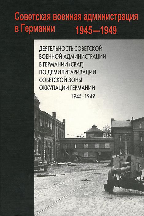 Деятельность Советской военной администрации в Германии (СВАГ) по демилитаризации Советской зоны оккупации Германии. 1945-1949