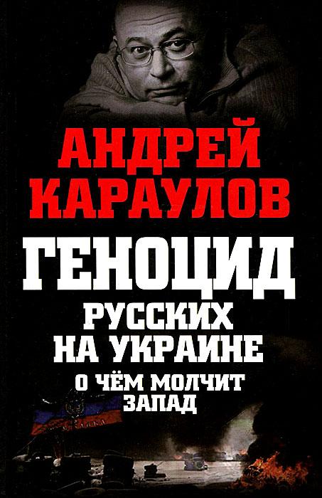 Андрей Караулов Геноцид русских на Украине. О чем молчит Запад книги эксмо геноцид русских на украине о чем молчит запад