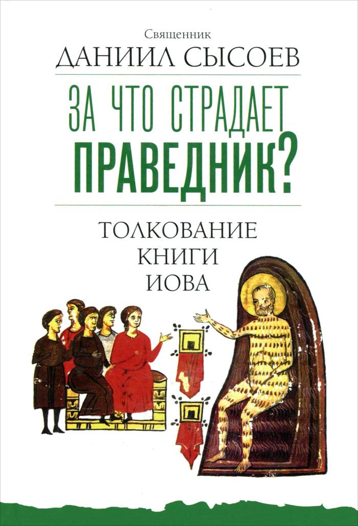 Священник Даниил Сысоев За что страдает праведник? Толкование Книги Иова ISBN: 978-5-4279-0046-2