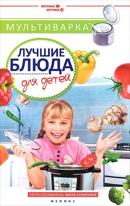 Мила Солнечная Мультиварка. Лучшие блюда для детей книги эксмо все блюда для поста