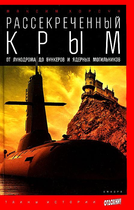 цена Максим Хорсун Рассекреченный Крым. От лунодрома до бункеров и ядерных могильников
